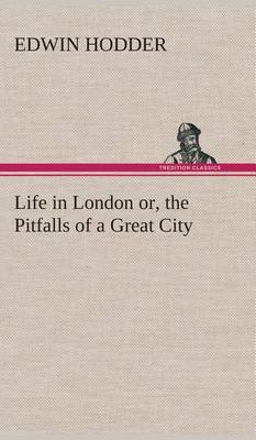 Life in London Or, the Pitfalls of a Great City