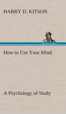 How to Use Your Mind a Psychology of Study: Being a Manual for the Use of Students and Teachers in the Administration of Supervised Study