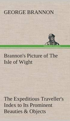 Brannon's Picture of the Isle of Wight the Expeditious Traveller's Index to Its Prominent Beauties & Objects of Interest. Compiled Especially with Reference to Those Numerous Visitors Who Can Spare But Two or Three Days to Make the Tour of the Island.