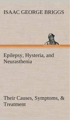 Epilepsy, Hysteria, and Neurasthenia Their Causes, Symptoms, & Treatment