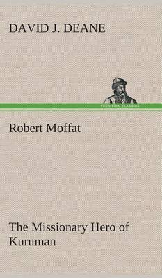 Robert Moffat the Missionary Hero of Kuruman