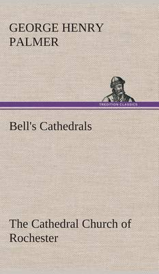 Bell's Cathedrals: The Cathedral Church of Rochester a Description of Its Fabric and a Brief History of the Episcopal See
