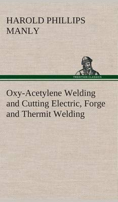 Oxy-Acetylene Welding and Cutting Electric, Forge and Thermit Welding Together with Related Methods and Materials Used in Metal Working and the Oxygen Process for Removal of Carbon