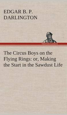 The Circus Boys on the Flying Rings: Or, Making the Start in the Sawdust Life