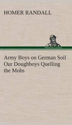 Army Boys on German Soil Our Doughboys Quelling the Mobs