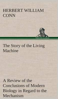 The Story of the Living Machine a Review of the Conclusions of Modern Biology in Regard to the Mechanism Which Controls the Phenomena of Living Activity