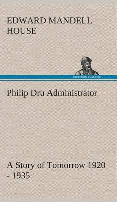 Philip Dru Administrator: A Story of Tomorrow 1920 - 1935