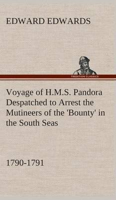 Voyage of H.M.S. Pandora Despatched to Arrest the Mutineers of the 'Bounty' in the South Seas, 1790-1791