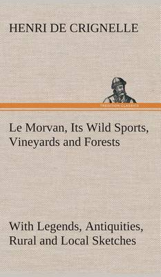 Le Morvan, [A District of France, ] Its Wild Sports, Vineyards and Forests with Legends, Antiquities, Rural and Local Sketches