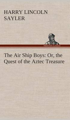 The Air Ship Boys: Or, the Quest of the Aztec Treasure