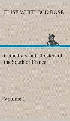 Cathedrals and Cloisters of the South of France, Volume 1