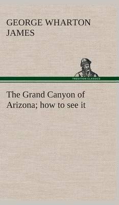 The Grand Canyon of Arizona How to See It