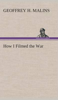 How I Filmed the War a Record of the Extraordinary Experiences of the Man Who Filmed the Great Somme Battles, Etc.