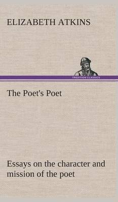 The Poet's Poet: Essays on the Character and Mission of the Poet as Interpreted in English Verse of the Last One Hundred and Fifty Years