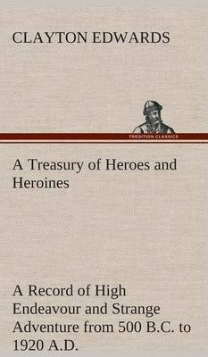 A Treasury of Heroes and Heroines a Record of High Endeavour and Strange Adventure from 500 B.C. to 1920 A.D.