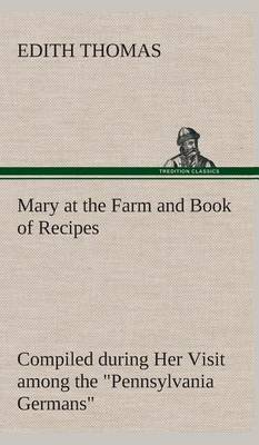 Mary at the Farm and Book of Recipes Compiled During Her Visit Among the  Pennsylvania Germans