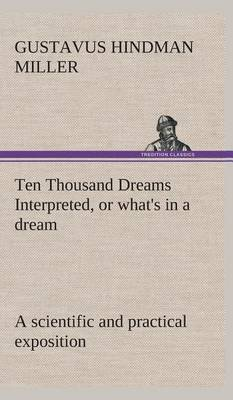 Ten Thousand Dreams Interpreted, or What's in a Dream: A Scientific and Practical Exposition