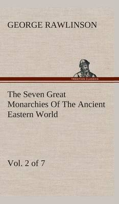 The Seven Great Monarchies of the Ancient Eastern World, Vol 2. (of 7): Assyria the History, Geography, and Antiquities of Chaldaea, Assyria, Babylon, Media, Persia, Parthia, and Sassanian or New Persian Empire with Maps and Illustrations.