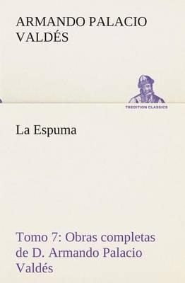 La Espuma Obras Completas de D. Armando Palacio Valdes, Tomo 7.