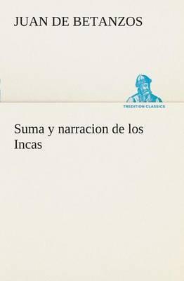 Suma y Narracion de Los Incas, Que Los Indios Llamaron Capaccuna, Que Fueron Senores de la Ciudad del Cuzco y de Todo Lo a Ella Subjeto