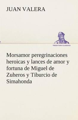 Morsamor Peregrinaciones Heroicas y Lances de Amor y Fortuna de Miguel de Zuheros y Tiburcio de Simahonda