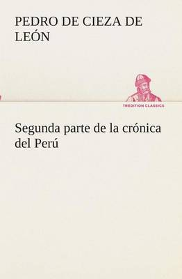 Segunda Parte de la Cronica del Peru, Que Trata del Senorio de Los Incas Yupanquis y de Sus Grandes Hechos y Gobernacion