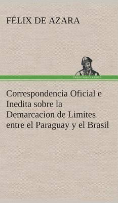 Correspondencia Oficial E Inedita Sobre La Demarcacion de Limites Entre El Paraguay y El Brasil