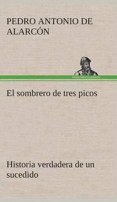 El Sombrero de Tres Picos Historia Verdadera de Un Sucedido Que Anda En Romances Escrita Ahora Tal y Como Paso