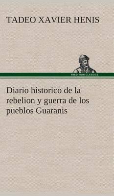 Diario Historico de la Rebelion y Guerra de Los Pueblos Guaranis Situados En La Costa Oriental del Rio Uruguay, del Ano de 1754