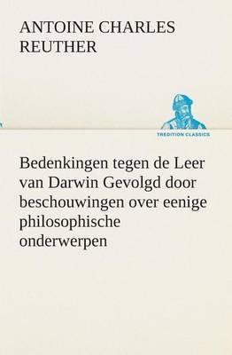 Bedenkingen Tegen de Leer Van Darwin Gevolgd Door Beschouwingen Over Eenige Philosophische Onderwerpen.