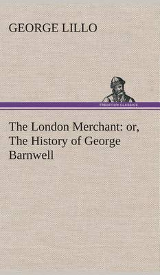 The London Merchant: Or, the History of George Barnwell