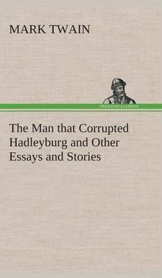 The Man That Corrupted Hadleyburg and Other Essays and Stories