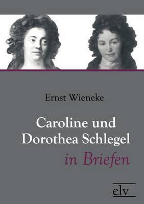 Caroline Und Dorothea Schlegel in Briefen