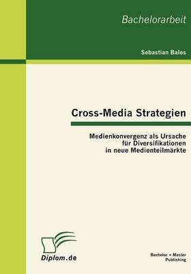 Cross-Media Strategien: Medienkonvergenz ALS Ursache Fur Diversifikationen in Neue Medienteilm Rkte