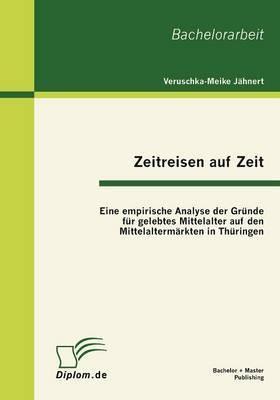 Zeitreisen Auf Zeit: Eine Empirische Analyse Der Gr Nde Fur Gelebtes Mittelalter Auf Den Mittelalterm Rkten in Th Ringen