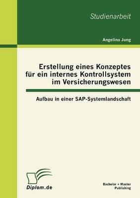 Erstellung Eines Konzeptes Fur Ein Internes Kontrollsystem Im Versicherungswesen: Aufbau in Einer SAP-Systemlandschaft