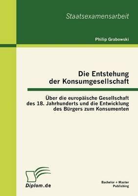 Die Entstehung Der Konsumgesellschaft: Ber Die Europ Ische Gesellschaft Des 18. Jahrhunderts Und Die Entwicklung Des B Rgers Zum Konsumenten