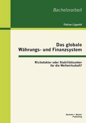 Das Globale W Hrungs- Und Finanzsystem: Risikofaktor Oder Stabilit Tsanker Fur Die Weltwirtschaft?