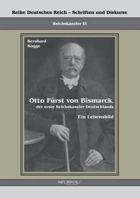 Otto Furst Von Bismarck, Der Erste Reichskanzler Deutschlands. Ein Lebensbild