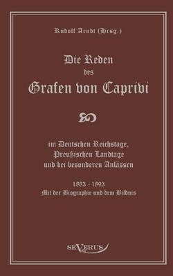 Die Reden Des Grafen Von Caprivi Im Deutschen Reichstage, Preussischen Landtage Und Bei Besonderen Anlassen. 1883 - 1893. Mit Der Biographie Und Dem B