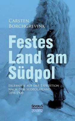 Festes Land Am Sudpol: Erlebnisse Auf Der Expedition Nach Dem Sudpolarland 1898-1900