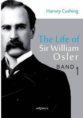 The Life of Sir William Osler, Volume 1