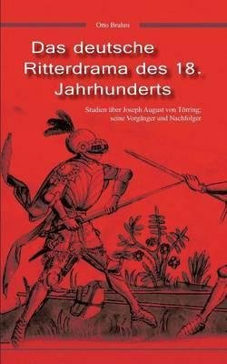 Das Deutsche Ritterdrama Des 18. Jahrhunderts: Studien Uber Joseph August Von Torring, Seine Vorganger Und Nachfolger