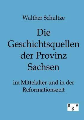 Die Geschichtsquellen Der Provinz Sachsen Im Mittelalter Und in Der Reformationszeit