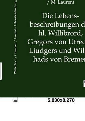 Die Lebensbeschreibungen Des Hl. Willibrord, Gregors Von Utrecht, Liudgers Und Willehads Von Bremen