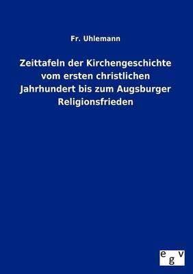 Zeittafeln Der Kirchengeschichte Vom Ersten Christlichen Jahrhundert Bis Zum Augsburger Religionsfrieden
