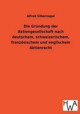Die Grundung Der Aktiengesellschaft Nach Deutschem, Schweizerischem, Franzosischem Und Englischem Aktienrecht