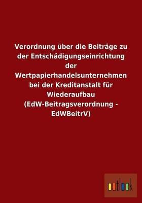 Verordnung Uber Die Beitrage Zu Der Entschadigungseinrichtung Der Wertpapierhandelsunternehmen Bei Der Kreditanstalt Fur Wiederaufbau (Edw-Beitragsverordnung - Edwbeitrv)