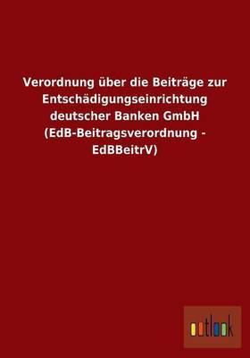 Verordnung Uber Die Beitrage Zur Entschadigungseinrichtung Deutscher Banken Gmbh (Edb-Beitragsverordnung - Edbbeitrv)