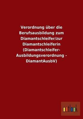 Verordnung Uber Die Berufsausbildung Zum Diamantschleifer/Zur Diamantschleiferin (Diamantschleifer-Ausbildungsverordnung - Diamantausbv)